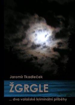 Žgrgle. ... dva valašské kriminální příběhy - Jaromír Tkadleček