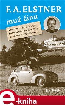 F. A. Elstner: Muž činu. Aerovkou do Afriky, Popularem do Ameriky, Minorem k rovníku... - Jan Tuček - Grada e-kniha