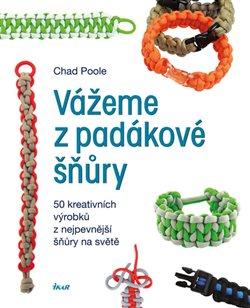 Vážeme z padákové šňůry. 50 kreativních návrhů z nejpevnější šňůry na světě - Chad Poole