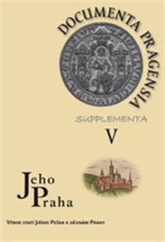 Documenta Pragensia Supplementa V.. Jeho Praha – Výbor statí Jiřího Peška k dějinám Prahy - kol., Jiří Pešek