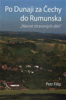 Po Dunaji za Čechy do Rumunska. Návrat ztracených dětí - Petr Filip