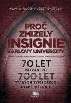 Proč zmizely insignie Karlovy Univerzity. 70 let pátrání po 700 let starých symbolech české historie - Milan Syruček, Josef Svoboda