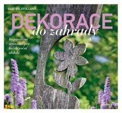 Dekorace do zahrady. Inspirativní aranžmá pro každé roční období - Gabi Balsfulland