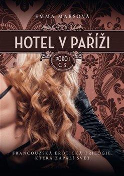 Hotel v Paříži: pokoj č. 3. Francouzská erotická trilogie, která zapálí svět - Emma Marsová