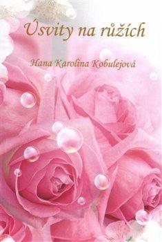 Úsvity na růžích - Hana Karolina Kobulejová