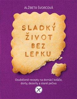 Sladký život bez lepku. Osvědčené recepty pro domácí koláče, dorty, dezerty a slané pečivo - Alžběta Švorcová