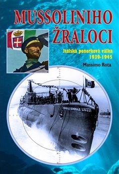 Mussoliniho žraloci. Italská ponorková válka 1939-1945 - Massimo Rota