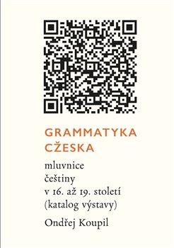 Grammatyka Cžeska. mluvnice češtiny v 16. až 19. století (katalog výstavy) - Ondřej Koupil