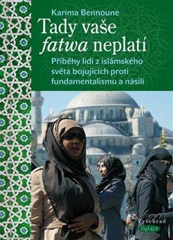 Tady vaše fatwa neplatí. Příběhy lidí z islámského světa bojujících proti fundamentalismu a násilí - Karima Bennoune
