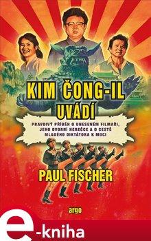 Kim Čong-il uvádí. Pravdivý příběh o uneseném filmaři, jeho dvorní herečce a o cestě mladého diktátora k moci - Paul Fischer e-kniha