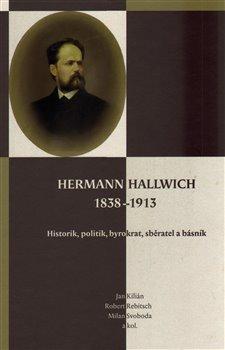 Scriptorium Hermann Hallwich 1838-1913. Historik, politik, byrokrat, sběratel a básník - Robert Rebitsch, Milan Svoboda, Jan Kilián