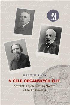 V čele občanských elit. Advokáti a společnost na Moravě v letech 1869–1914 - Martin Rája