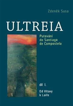 Ultreia I. Putování do Santiaga de Compostela a na konec světa. Od Vltavy k Loiře. - Zdeněk Susa