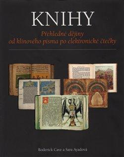 Knihy. Přehledné dějiny od klínového písma po elektronické čtečky - Sara Ayadová, Roderick Cave