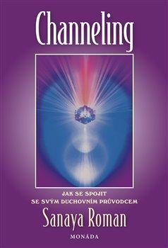 Channeling. Jak se spojit s duchovním průvodcem - Sanaya Roman