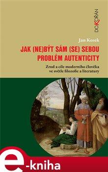 Jak (ne)být sám (se) sebou. Problém autenticity – zrod a cíle moderního člověka ve světle filozofie a literatury - Jan Kosek e-kniha