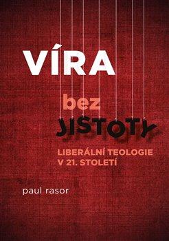 Víra bez jistoty. Liberální teologie v 21. století - Paul Rasor