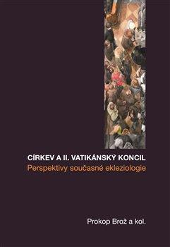 Církev a II. vatikánský koncil. Prosperity současné ekleziologie - kol., Prokop Brož