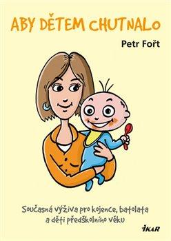 Aby dětem chutnalo. Současná výživa pro kojence, batolata a děti předškolního věku - Petr Fořt
