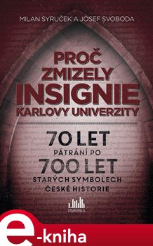Proč zmizely insignie Karlovy Univerzity. 70 let pátrání po 700 let starých symbolech české historie - Milan Syruček, Josef Svoboda e-kniha