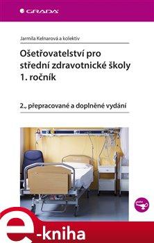Ošetřovatelství pro střední zdravotnické školy - 1. ročník. 2., přepracované a doplněné vydání - kolektiv autorů, Jarmila Kelnarová e-kniha