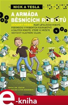Nick a Tesla a armáda běsnících robotů. záhadný příběh plný létajících robotů, podomácku vyrobených pidirobůtků a dalších robotů, které si můžete sestavit vlastními silami - Bob Pflugfelder e-kniha