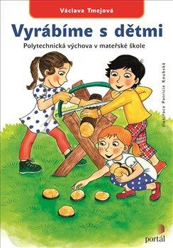 Vyrábíme s dětmi. Polytechnická výchova v mateřské škole - Václava Tmejová