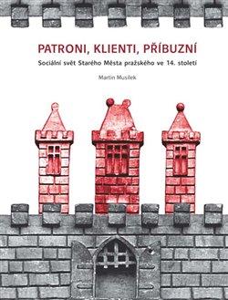 Patroni, klienti, příbuzní. Sociální svět Starého Města pražského ve 14. století - Martin Musílek