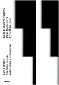 Tam a zpátky. Současný design, architektura a urbanismus - Lada Hubatová-Vacková, Cyril Říha, Pavla Pauknerová