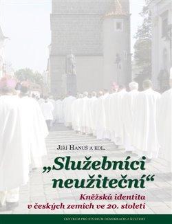 Služebníci neužiteční. Kněžská identita v českých zemích ve 20. století - Jiří Hanuš