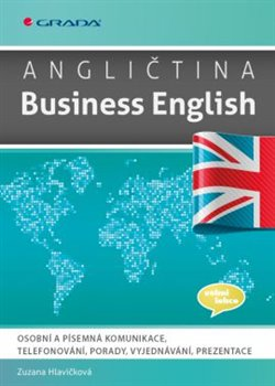 Angličtina Business English. Osobní a písemná komunikace, telefonování, porady, vyjednávání, prezentace - Zuzana Hlavičková