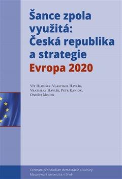 Šance zpola využitá. Česká republika a strategie Evropa 2020 - Vít Hloušek, Vlastimil Havlík, Vratislav Havlík, Petr Kaniok, Ondřej Mocek