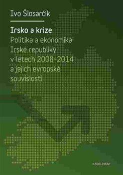 Irsko a krize. Politika a ekonomika Irské republiky v letech 2008-2014 a její evropské souvislosti - Ivo Šlosarčík
