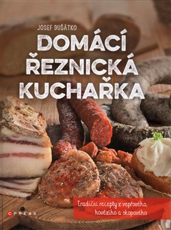 Domácí řeznická kuchařka. Tradiční recepty z vepřového, hovězího a skopového - Josef Dušátko
