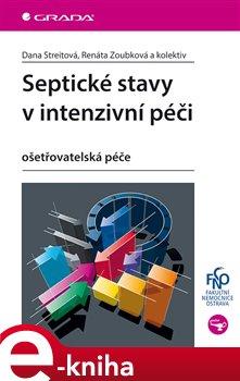 Septické stavy v intenzivní péči. ošetřovatelská péče - kolektiv autorů, Dana Streitová, Renáta Zoubková e-kniha