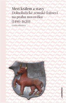 Mezi králem a stavy. Dolnolužické zemské fojtství na prahu novověku (1490–1620) - Luděk Březina