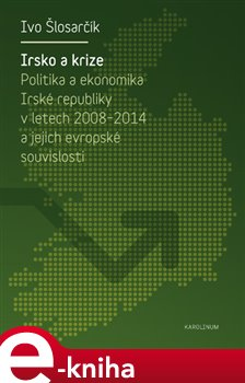 Irsko a krize. Politika a ekonomika Irské republiky v letech 2008-2014 a její evropské souvislosti - Ivo Šlosarčík e-kniha