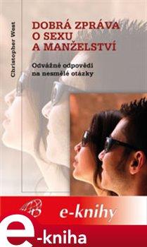 Dobrá zpráva o sexu a manželství. Odvážné odpovědi na nesmělé otázky - Christopher West e-kniha