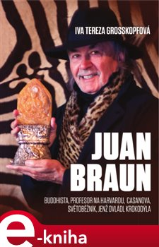 Juan Braun. Buddhista, profesor na Harvardu, Casanova, světoběžník, světoběžník jenž ovládl krokodýla - Iva Tereza Grosskopfová e-kniha