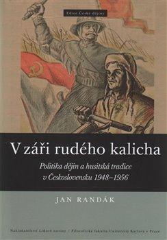 V záři rudého kalicha. Politika dějin a husitská tradice v Československu 1948-1956 - Jan Randák
