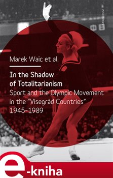 """In the Shadow of Totalitarism. Sport and the Olymic Movement in the """"Visegrád Countries"""" 1945-1989 - Marek Waic e-kniha"""