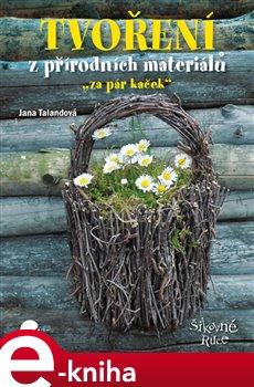 """Tvoření z přírodních materiálů. """"za pár kaček"""" - Jana Talandová e-kniha"""