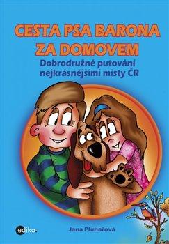 Cesta psa Barona za domovem. Dobrodružné putování nejkrásnějšími místy ČR - Jana Pluhařová