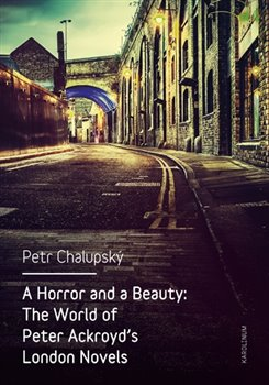 A Horror and a Beauty. The World of Peter Ackroyd's London Novels - Petr Chalupský