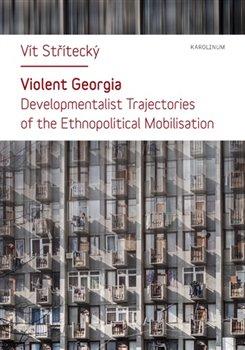 Violent Georgia. Developmentalist Trajectories of the Ethnopolitocal Mobilisation - Vít Střítecký