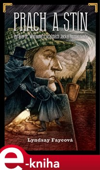 Prach a stín. Zpráva dr. Watsona o vraždách Jacka Rozparovače - Lyndsay Fayeová e-kniha