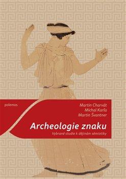 Archeologie znaku. Vybrané studie k dějinám sémiotiky - Michal Karľa, Martin Švantner, Martin Charvát