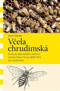 Včela chrudimská. Sonda do dějin českého včelařství od doby Aloise Thumy (1838–1914) až k současnosti - Karel Sládek
