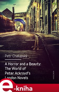 A Horror and a Beauty. The World of Peter Ackroyd's London Novels - Petr Chalupský e-kniha