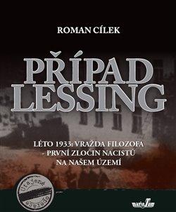 Případ Lessing. Léto 1933: vražda filozofa - první zločin nacistů na našem území - Roman Cílek